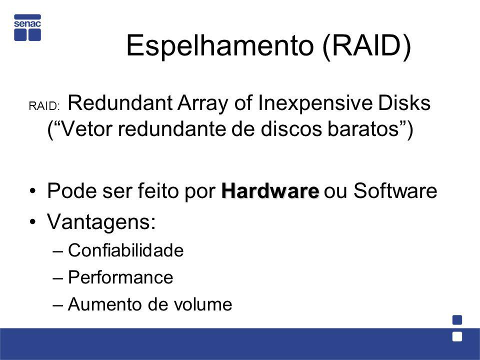 Espelhamento (RAID) RAID: Redundant Array of Inexpensive Disks (Vetor redundante de discos baratos) HardwarePode ser feito por Hardware ou Software Va