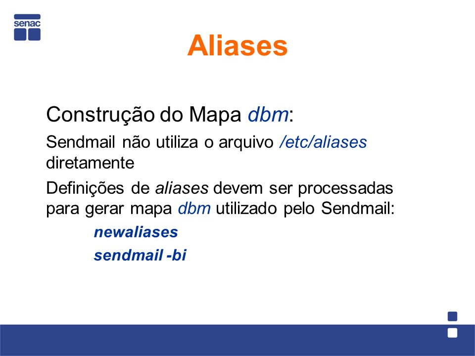 Construção do Mapa dbm: Sendmail não utiliza o arquivo /etc/aliases diretamente Definições de aliases devem ser processadas para gerar mapa dbm utilizado pelo Sendmail: newaliases sendmail -bi Aliases