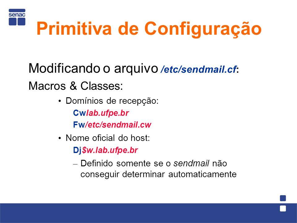 Modificando o arquivo /etc/sendmail.cf: Macros & Classes: Domínios de recepção: Cwlab.ufpe.br Fw/etc/sendmail.cw Nome oficial do host: Dj$w.lab.ufpe.br – Definido somente se o sendmail não conseguir determinar automaticamente Primitiva de Configuração