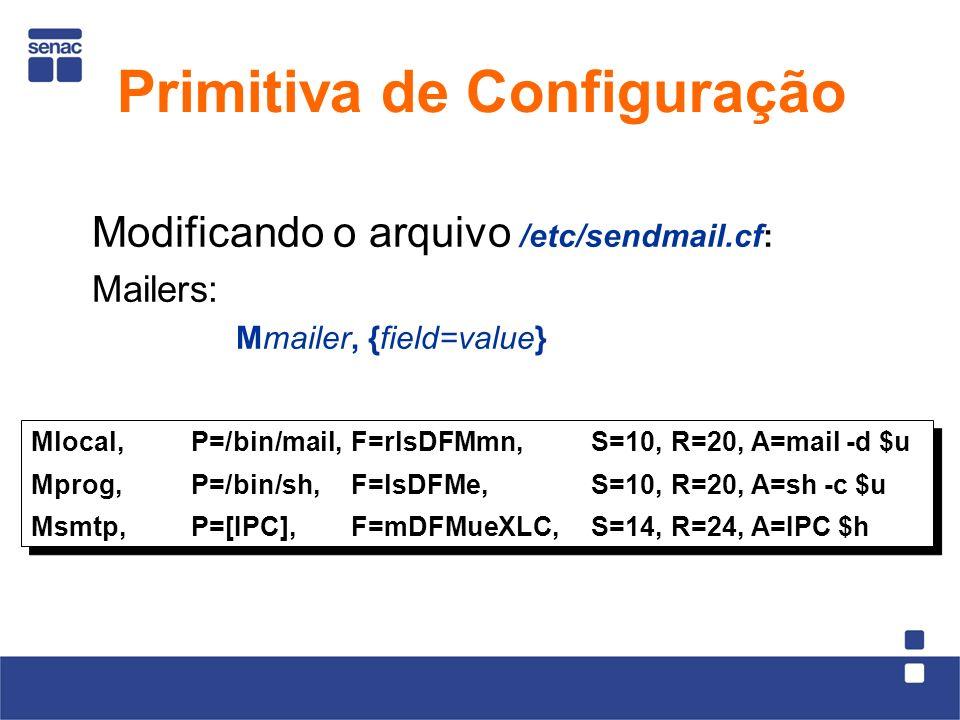 Modificando o arquivo /etc/sendmail.cf: Mailers: Mmailer, {field=value} Mlocal,P=/bin/mail,F=rlsDFMmn,S=10, R=20, A=mail -d $u Mprog,P=/bin/sh,F=lsDFMe,S=10, R=20, A=sh -c $u Msmtp,P=[IPC],F=mDFMueXLC,S=14, R=24, A=IPC $h Mlocal,P=/bin/mail,F=rlsDFMmn,S=10, R=20, A=mail -d $u Mprog,P=/bin/sh,F=lsDFMe,S=10, R=20, A=sh -c $u Msmtp,P=[IPC],F=mDFMueXLC,S=14, R=24, A=IPC $h Primitiva de Configuração