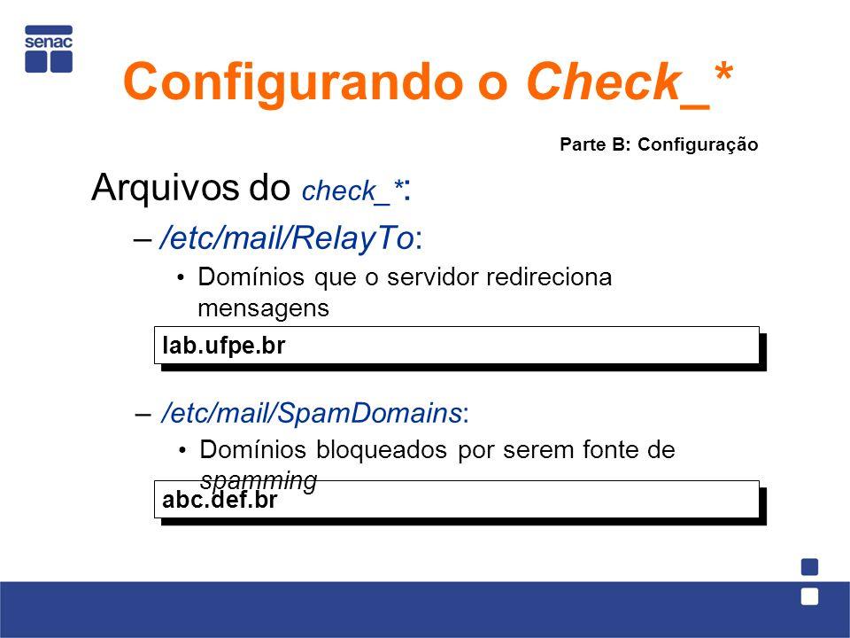 Arquivos do check_* : –/etc/mail/RelayTo: Domínios que o servidor redireciona mensagens lab.ufpe.br abc.def.br –/etc/mail/SpamDomains: Domínios bloqueados por serem fonte de spamming Parte B: Configuração Configurando o Check_*