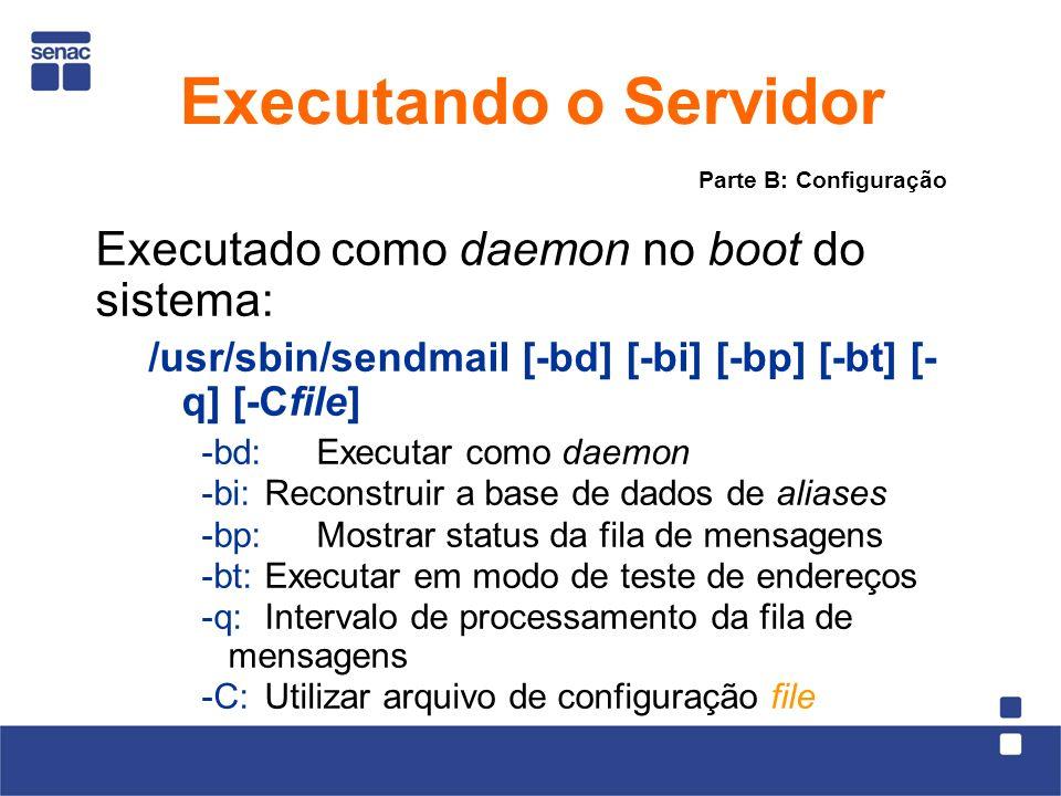 Executado como daemon no boot do sistema: /usr/sbin/sendmail [-bd] [-bi] [-bp] [-bt] [- q] [-Cfile] -bd: Executar como daemon -bi:Reconstruir a base de dados de aliases -bp: Mostrar status da fila de mensagens -bt:Executar em modo de teste de endereços -q:Intervalo de processamento da fila de mensagens -C: Utilizar arquivo de configuração file Parte B: Configuração Executando o Servidor