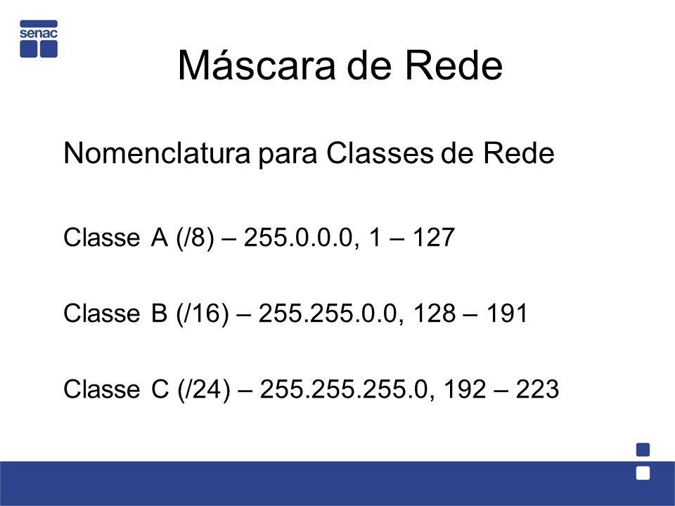Máscara de Rede Nomenclatura para Classes de Rede Classe A (/8) – 255.0.0.0, 1 – 127 Classe B (/16) – 255.255.0.0, 128 – 191 Classe C (/24) – 255.255.255.0, 192 – 223