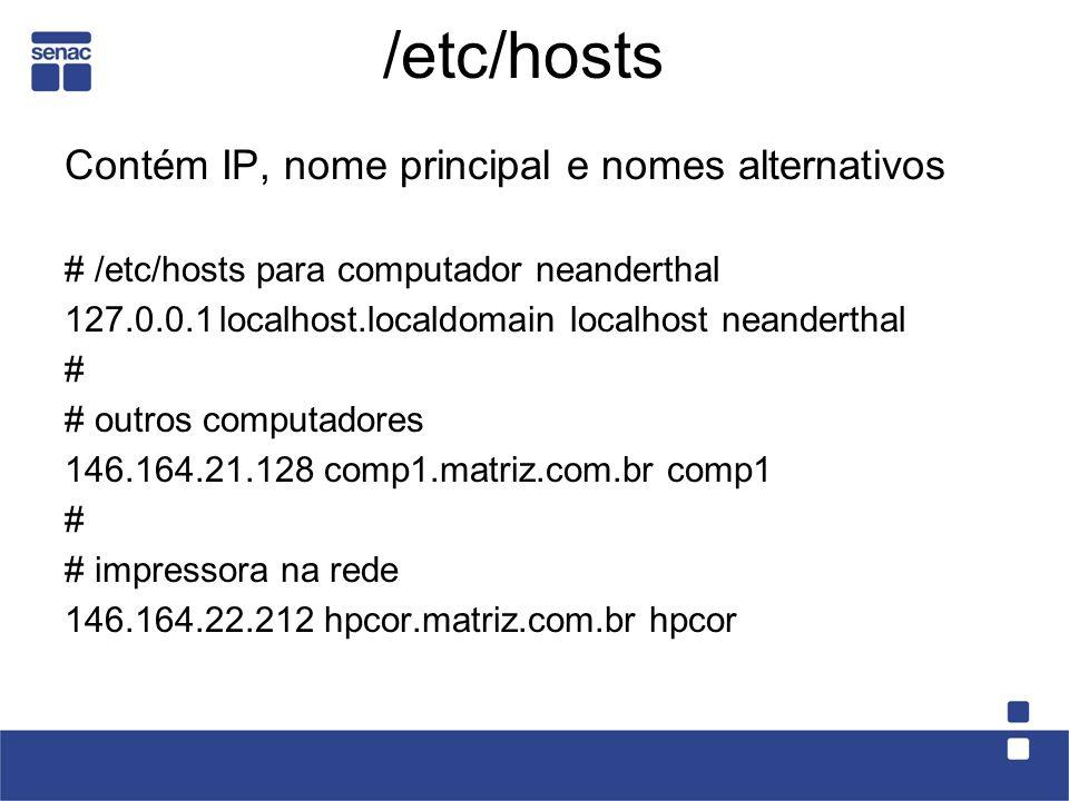 /etc/hosts Contém IP, nome principal e nomes alternativos # /etc/hosts para computador neanderthal 127.0.0.1localhost.localdomain localhost neanderthal # # outros computadores 146.164.21.128comp1.matriz.com.br comp1 # # impressora na rede 146.164.22.212hpcor.matriz.com.br hpcor