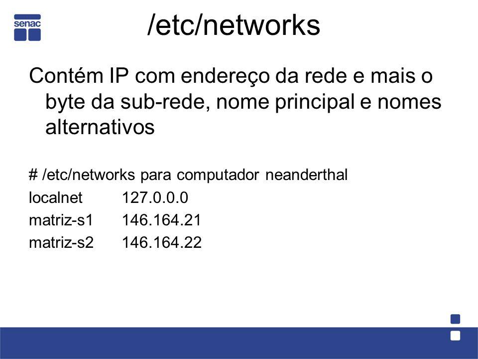 /etc/networks Contém IP com endereço da rede e mais o byte da sub-rede, nome principal e nomes alternativos # /etc/networks para computador neanderthal localnet 127.0.0.0 matriz-s1146.164.21 matriz-s2146.164.22