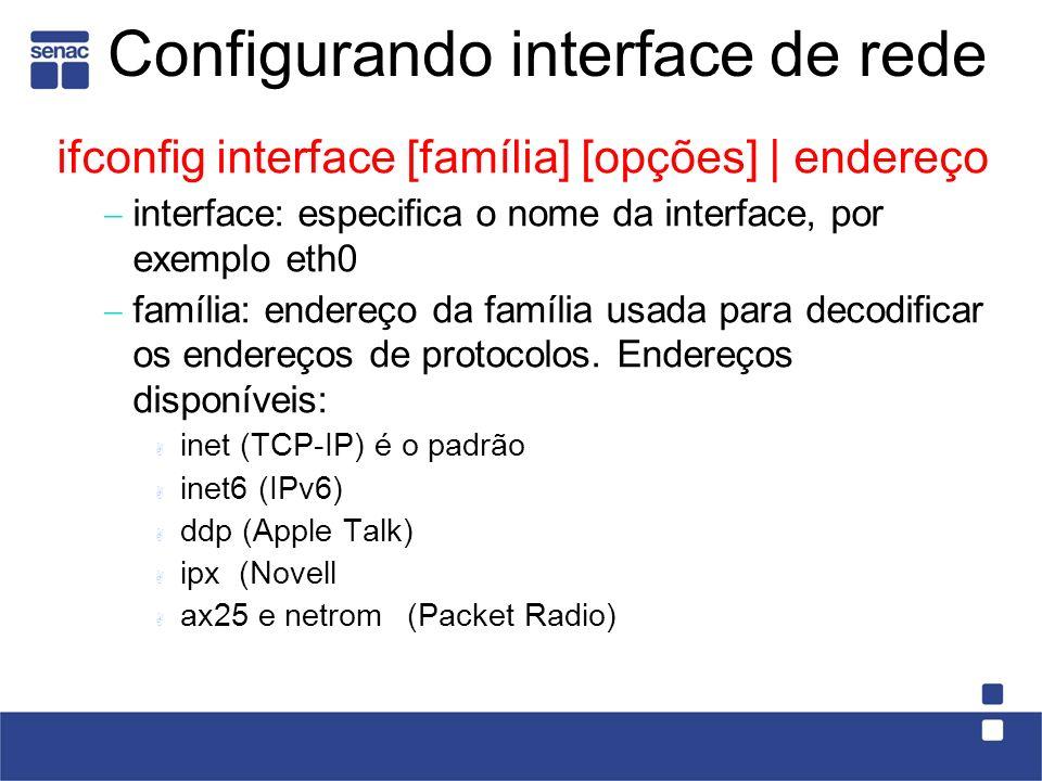 Configurando interface de rede ifconfig interface [família] [opções] | endereço interface: especifica o nome da interface, por exemplo eth0 família: endereço da família usada para decodificar os endereços de protocolos.
