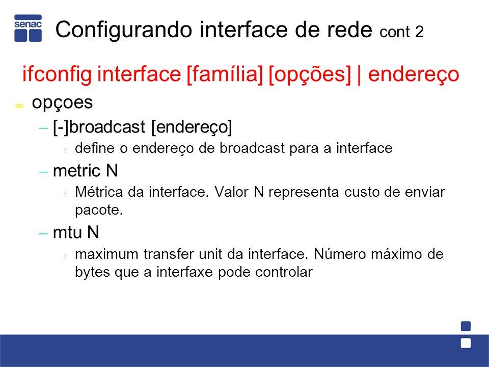 Configurando interface de rede cont 2 ifconfig interface [família] [opções] | endereço opçoes [-]broadcast [endereço] define o endereço de broadcast para a interface metric N Métrica da interface.