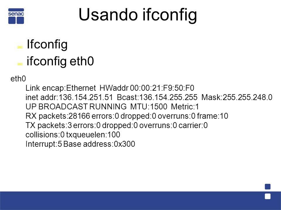 Usando ifconfig Ifconfig ifconfig eth0 eth0 Link encap:Ethernet HWaddr 00:00:21:F9:50:F0 inet addr:136.154.251.51 Bcast:136.154.255.255 Mask:255.255.248.0 UP BROADCAST RUNNING MTU:1500 Metric:1 RX packets:28166 errors:0 dropped:0 overruns:0 frame:10 TX packets:3 errors:0 dropped:0 overruns:0 carrier:0 collisions:0 txqueuelen:100 Interrupt:5 Base address:0x300