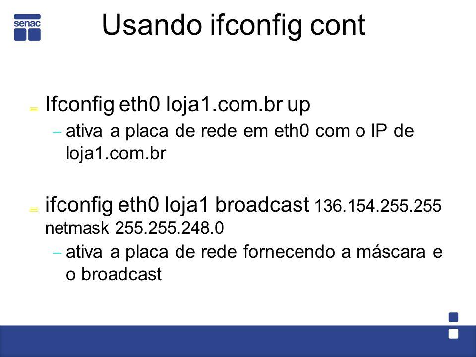 Usando ifconfig cont Ifconfig eth0 loja1.com.br up ativa a placa de rede em eth0 com o IP de loja1.com.br ifconfig eth0 loja1 broadcast 136.154.255.255 netmask 255.255.248.0 ativa a placa de rede fornecendo a máscara e o broadcast