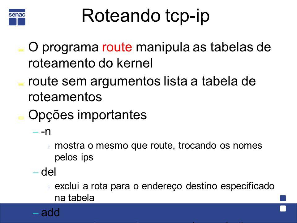 Roteando tcp-ip O programa route manipula as tabelas de roteamento do kernel route sem argumentos lista a tabela de roteamentos Opções importantes -n mostra o mesmo que route, trocando os nomes pelos ips del exclui a rota para o endereço destino especificado na tabela add acrescenta uma rota para o endereço destino ou rede