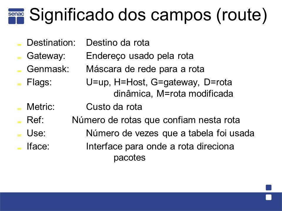 Significado dos campos (route) Destination: Destino da rota Gateway: Endereço usado pela rota Genmask:Máscara de rede para a rota Flags:U=up, H=Host, G=gateway, D=rota dinâmica, M=rota modificada Metric:Custo da rota Ref:Número de rotas que confiam nesta rota Use:Número de vezes que a tabela foi usada Iface:Interface para onde a rota direciona pacotes