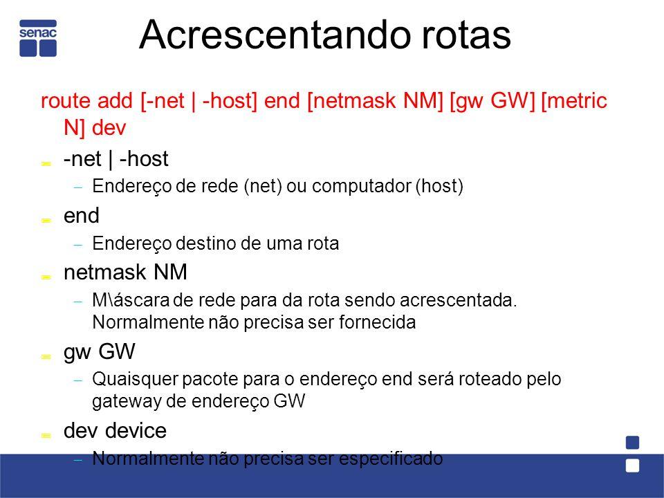 Acrescentando rotas route add [-net | -host] end [netmask NM] [gw GW] [metric N] dev -net | -host Endereço de rede (net) ou computador (host) end Endereço destino de uma rota netmask NM M\áscara de rede para da rota sendo acrescentada.