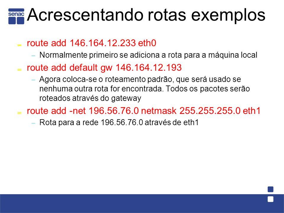 Acrescentando rotas exemplos route add 146.164.12.233 eth0 Normalmente primeiro se adiciona a rota para a máquina local route add default gw 146.164.12.193 Agora coloca-se o roteamento padrão, que será usado se nenhuma outra rota for encontrada.