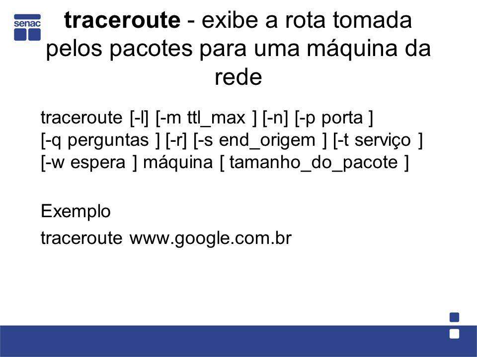 traceroute - exibe a rota tomada pelos pacotes para uma máquina da rede traceroute [-l] [-m ttl_max ] [-n] [-p porta ] [-q perguntas ] [-r] [-s end_origem ] [-t serviço ] [-w espera ] máquina [ tamanho_do_pacote ] Exemplo traceroute www.google.com.br