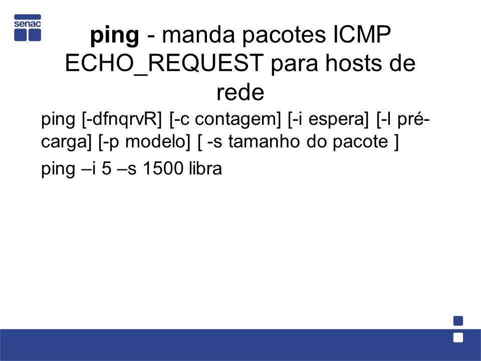 ping - manda pacotes ICMP ECHO_REQUEST para hosts de rede ping [-dfnqrvR] [-c contagem] [-i espera] [-l pré- carga] [-p modelo] [ -s tamanho do pacote ] ping –i 5 –s 1500 libra