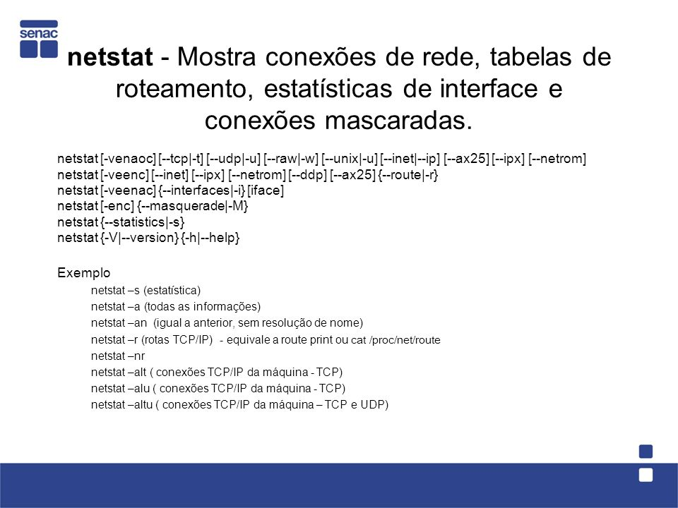 netstat - Mostra conexões de rede, tabelas de roteamento, estatísticas de interface e conexões mascaradas.