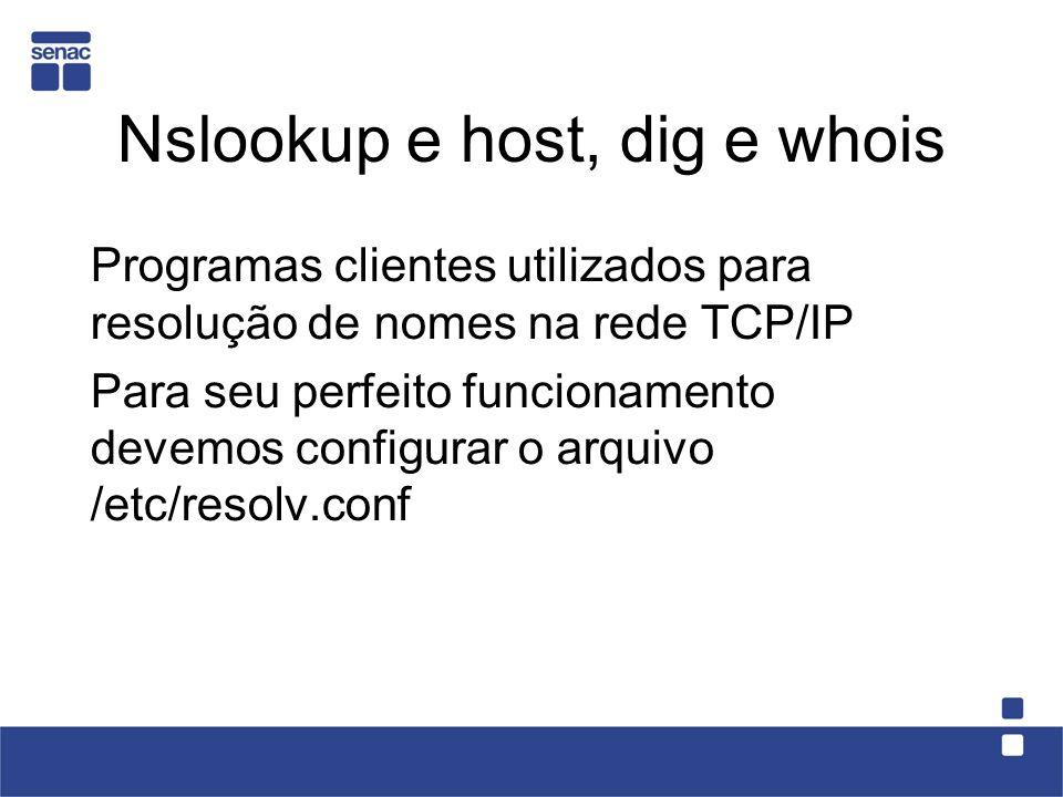 Nslookup e host, dig e whois Programas clientes utilizados para resolução de nomes na rede TCP/IP Para seu perfeito funcionamento devemos configurar o arquivo /etc/resolv.conf