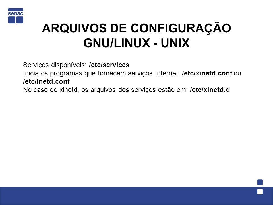 ARQUIVOS DE CONFIGURAÇÃO GNU/LINUX - UNIX Serviços disponíveis: /etc/services Inicia os programas que fornecem serviços Internet: /etc/xinetd.conf ou /etc/inetd.conf No caso do xinetd, os arquivos dos serviços estão em: /etc/xinetd.d