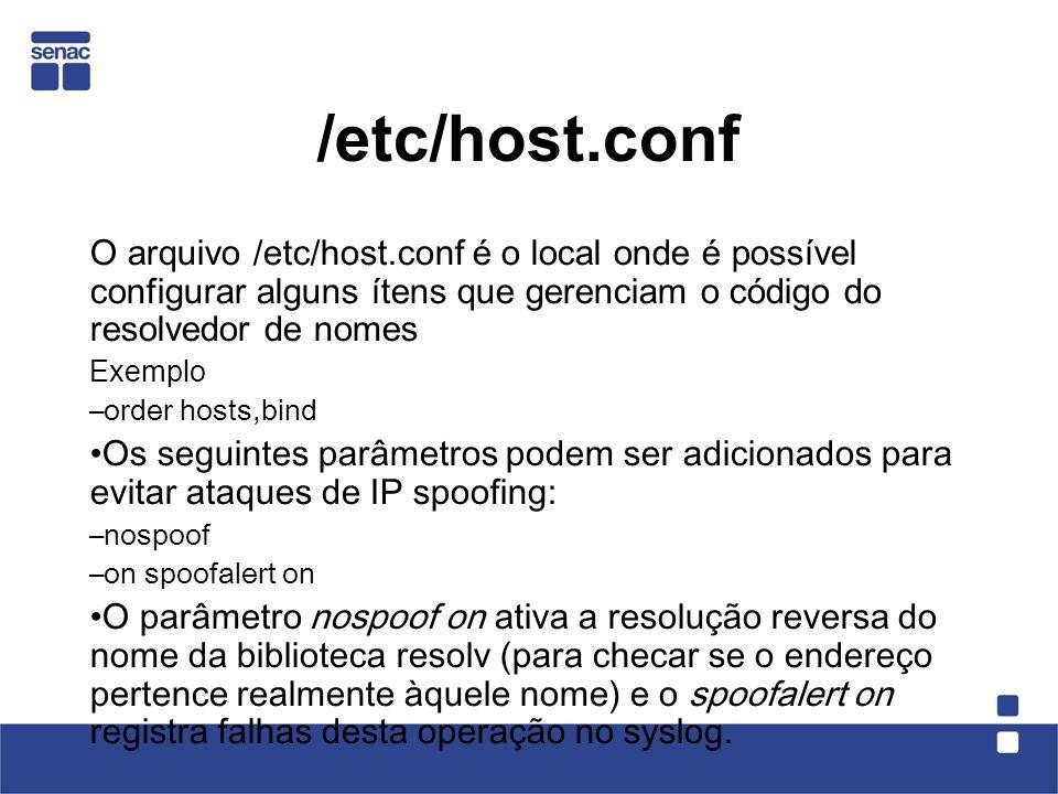 /etc/host.conf O arquivo /etc/host.conf é o local onde é possível configurar alguns ítens que gerenciam o código do resolvedor de nomes Exemplo –order hosts,bind Os seguintes parâmetros podem ser adicionados para evitar ataques de IP spoofing: –nospoof –on spoofalert on O parâmetro nospoof on ativa a resolução reversa do nome da biblioteca resolv (para checar se o endereço pertence realmente àquele nome) e o spoofalert on registra falhas desta operação no syslog.