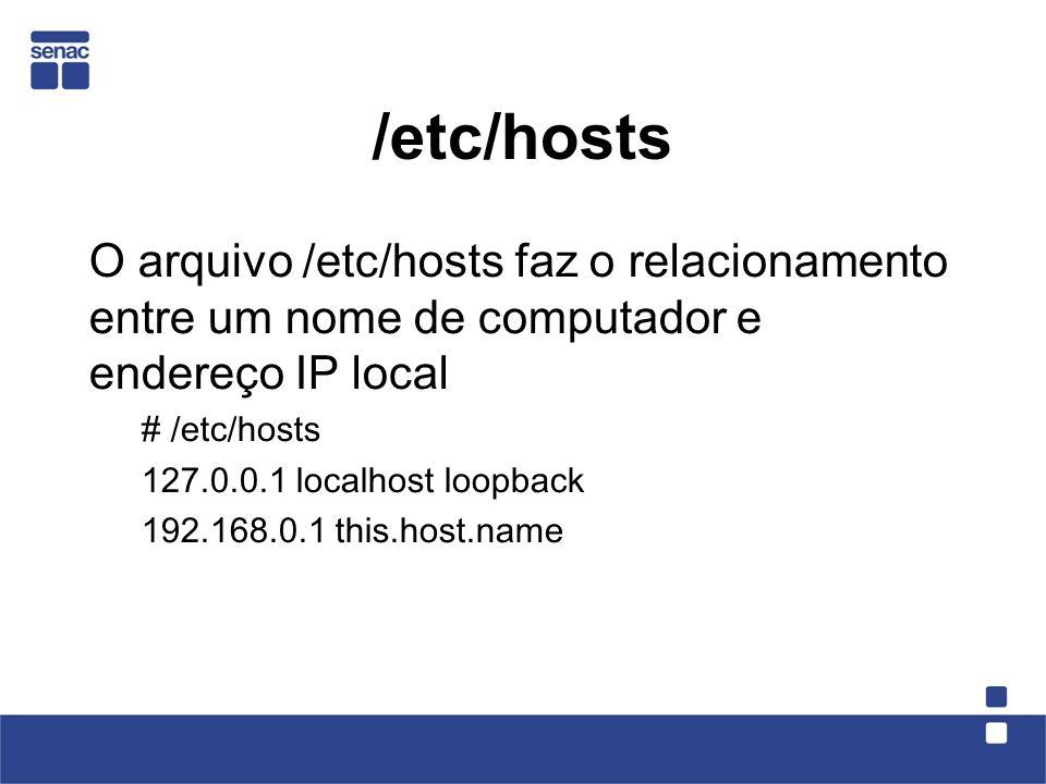 /etc/hosts O arquivo /etc/hosts faz o relacionamento entre um nome de computador e endereço IP local # /etc/hosts 127.0.0.1 localhost loopback 192.168.0.1 this.host.name