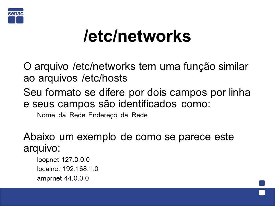 /etc/networks O arquivo /etc/networks tem uma função similar ao arquivos /etc/hosts Seu formato se difere por dois campos por linha e seus campos são identificados como: Nome_da_Rede Endereço_da_Rede Abaixo um exemplo de como se parece este arquivo: loopnet 127.0.0.0 localnet 192.168.1.0 amprnet 44.0.0.0