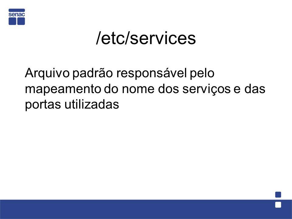 /etc/services Arquivo padrão responsável pelo mapeamento do nome dos serviços e das portas utilizadas