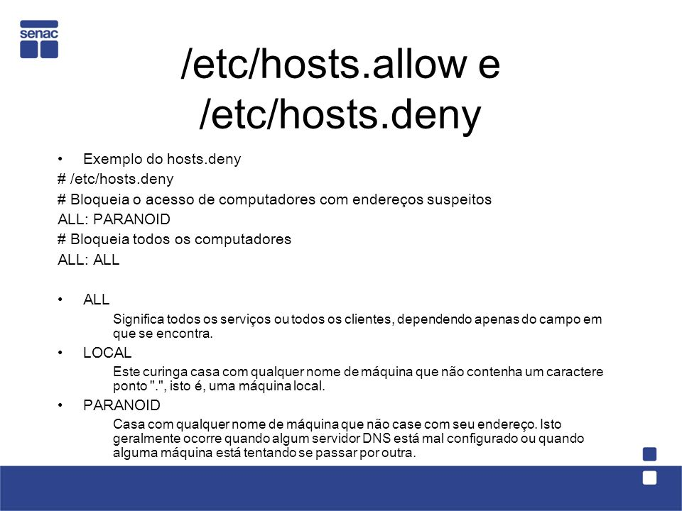 /etc/hosts.allow e /etc/hosts.deny Exemplo do hosts.deny # /etc/hosts.deny # Bloqueia o acesso de computadores com endereços suspeitos ALL: PARANOID #