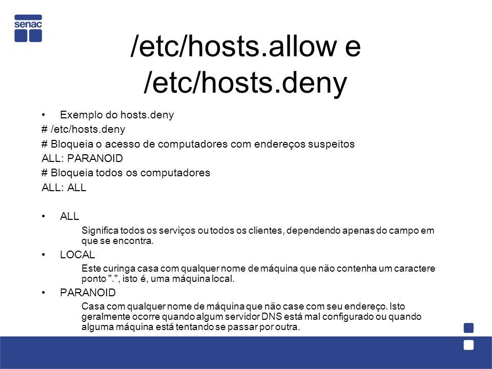 /etc/hosts.allow e /etc/hosts.deny Exemplo do hosts.deny # /etc/hosts.deny # Bloqueia o acesso de computadores com endereços suspeitos ALL: PARANOID # Bloqueia todos os computadores ALL: ALL ALL Significa todos os serviços ou todos os clientes, dependendo apenas do campo em que se encontra.