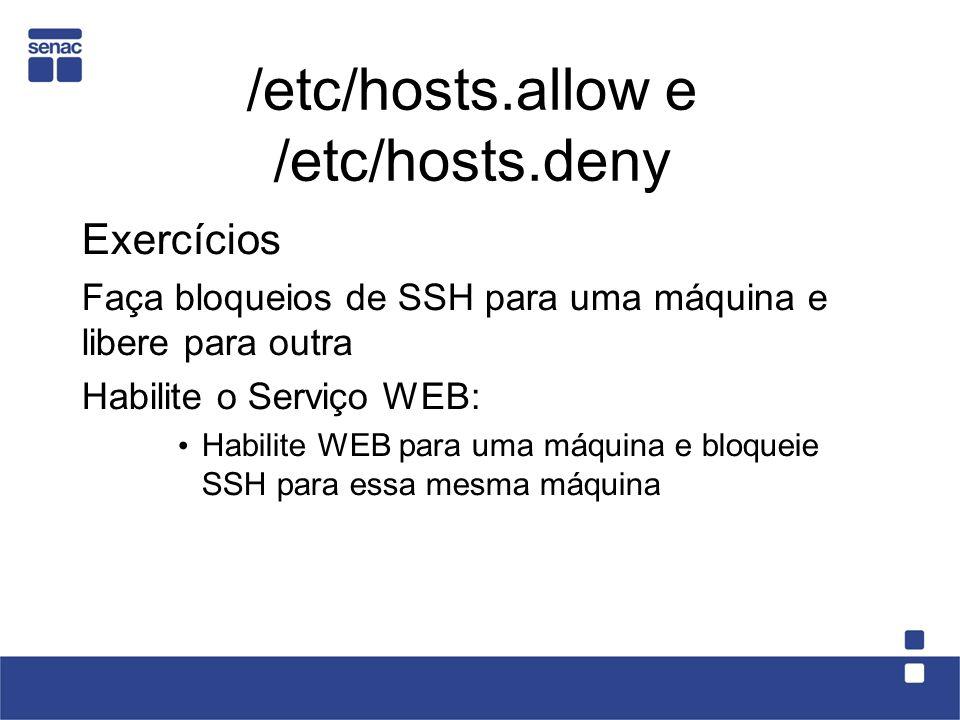 /etc/hosts.allow e /etc/hosts.deny Exercícios Faça bloqueios de SSH para uma máquina e libere para outra Habilite o Serviço WEB: Habilite WEB para uma máquina e bloqueie SSH para essa mesma máquina