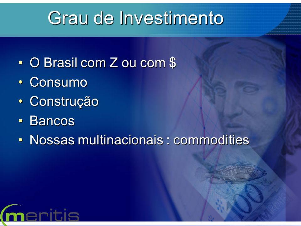 Grau de Investimento O Brasil com Z ou com $O Brasil com Z ou com $ ConsumoConsumo ConstruçãoConstrução BancosBancos Nossas multinacionais : commoditi