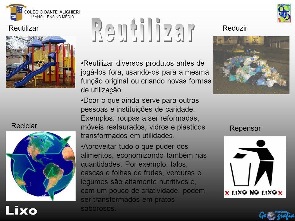 COLÉGIO DANTE ALIGHIERI 1º ANO – ENSINO MÉDIO ReutilizarReduzir Reciclar Repensar Reutilizar diversos produtos antes de jogá-los fora, usando-os para