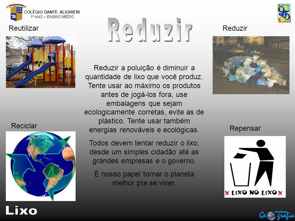 COLÉGIO DANTE ALIGHIERI 1º ANO – ENSINO MÉDIO ReutilizarReduzir Reciclar Repensar Reduzir a poluição é diminuir a quantidade de lixo que você produz.