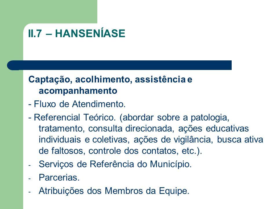 II.7 – HANSENÍASE Captação, acolhimento, assistência e acompanhamento - Fluxo de Atendimento. - Referencial Teórico. (abordar sobre a patologia, trata