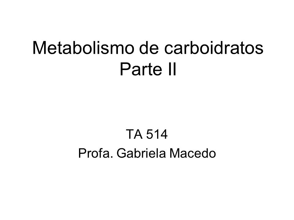 Metabolismo de carboidratos Parte II TA 514 Profa. Gabriela Macedo