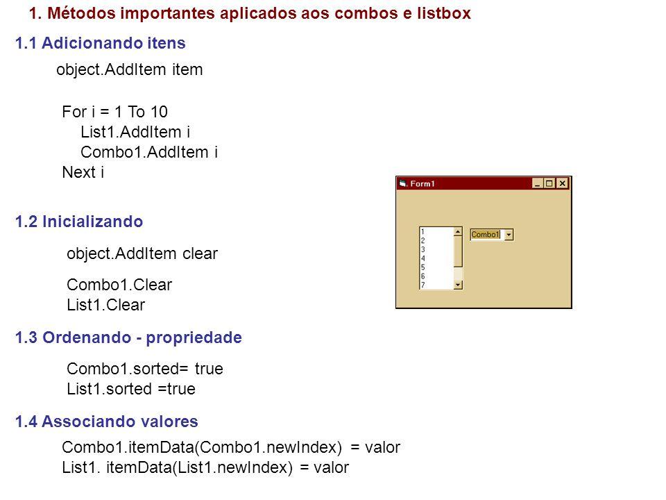 1.5 Identificando o item selecionado Item = combo1.ListIndex Os itens variam de 0 a n Valor = -1 significa que nenhum item foi selecionado 1.6 Quantidade de itens em um combo quant = Combo1.ListCount 1.7 Valor e descrição do item selecionado valor = Combo1.ItemData(Item) nome$ = Combo1.List(Item) 1.8 Texto da caixa de entrada do combo texto$ = Combo1.Text