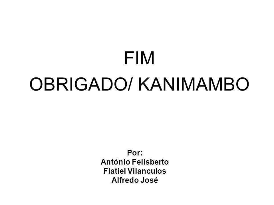 Por: António Felisberto Flatiel Vilanculos Alfredo José FIM OBRIGADO/ KANIMAMBO