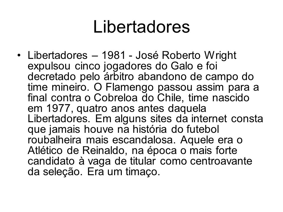 Libertadores Libertadores – 1981 - José Roberto Wright expulsou cinco jogadores do Galo e foi decretado pelo árbitro abandono de campo do time mineiro