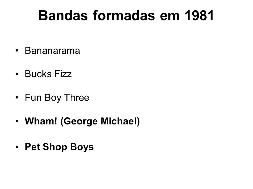 Bandas formadas em 1981 Bananarama Bucks Fizz Fun Boy Three Wham! (George Michael) Pet Shop Boys