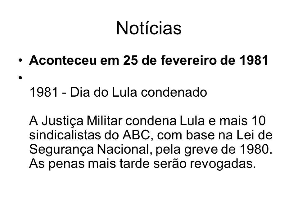 Notícias Aconteceu em 25 de fevereiro de 1981 1981 - Dia do Lula condenado A Justiça Militar condena Lula e mais 10 sindicalistas do ABC, com base na