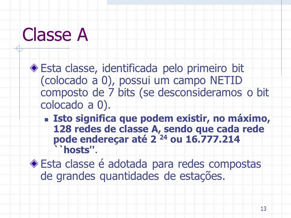 13 Classe A Esta classe, identificada pelo primeiro bit (colocado a 0), possui um campo NETID composto de 7 bits (se desconsideramos o bit colocado a
