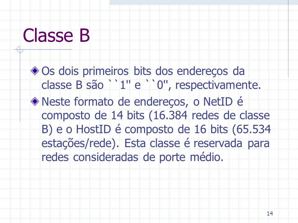 14 Classe B Os dois primeiros bits dos endereços da classe B são ``1'' e ``0'', respectivamente. Neste formato de endereços, o NetID é composto de 14