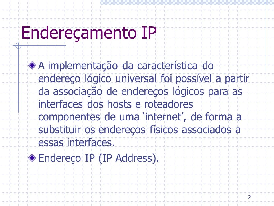 2 Endereçamento IP A implementação da característica do endereço lógico universal foi possível a partir da associação de endereços lógicos para as int