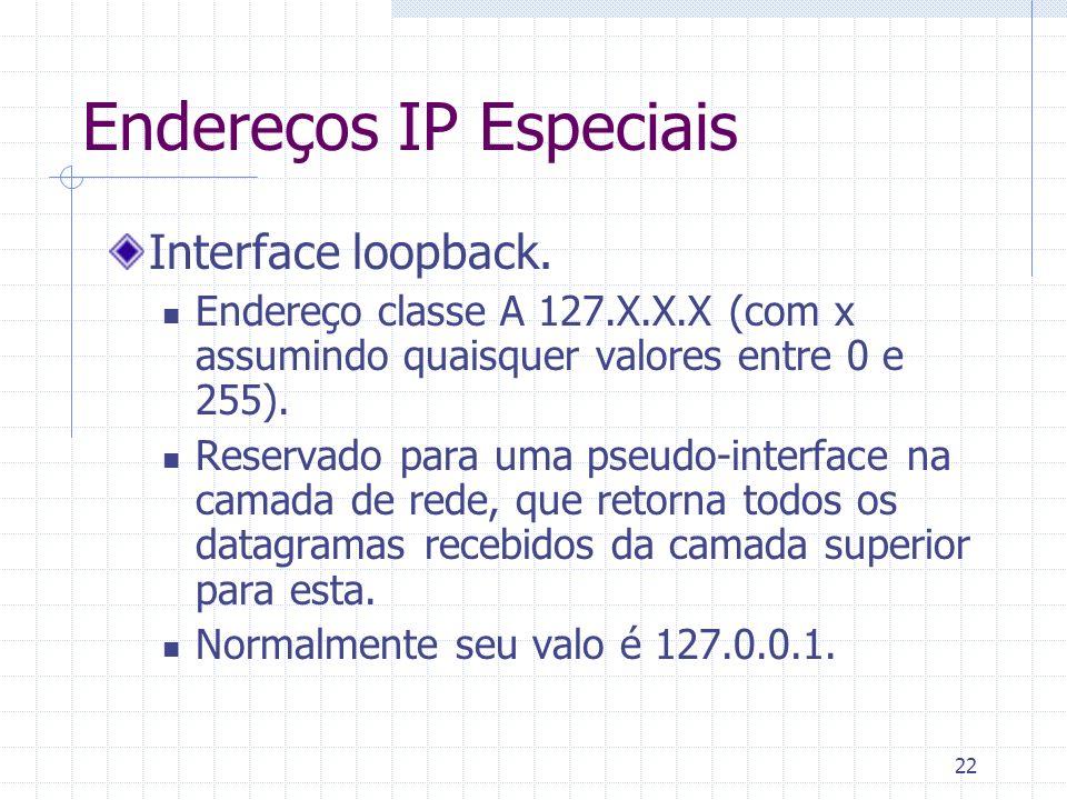 22 Endereços IP Especiais Interface loopback. Endereço classe A 127.X.X.X (com x assumindo quaisquer valores entre 0 e 255). Reservado para uma pseudo