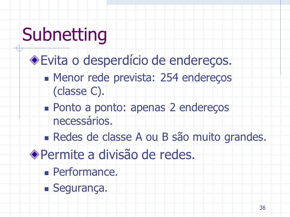 36 Subnetting Evita o desperdício de endereços. Menor rede prevista: 254 endereços (classe C). Ponto a ponto: apenas 2 endereços necessários. Redes de