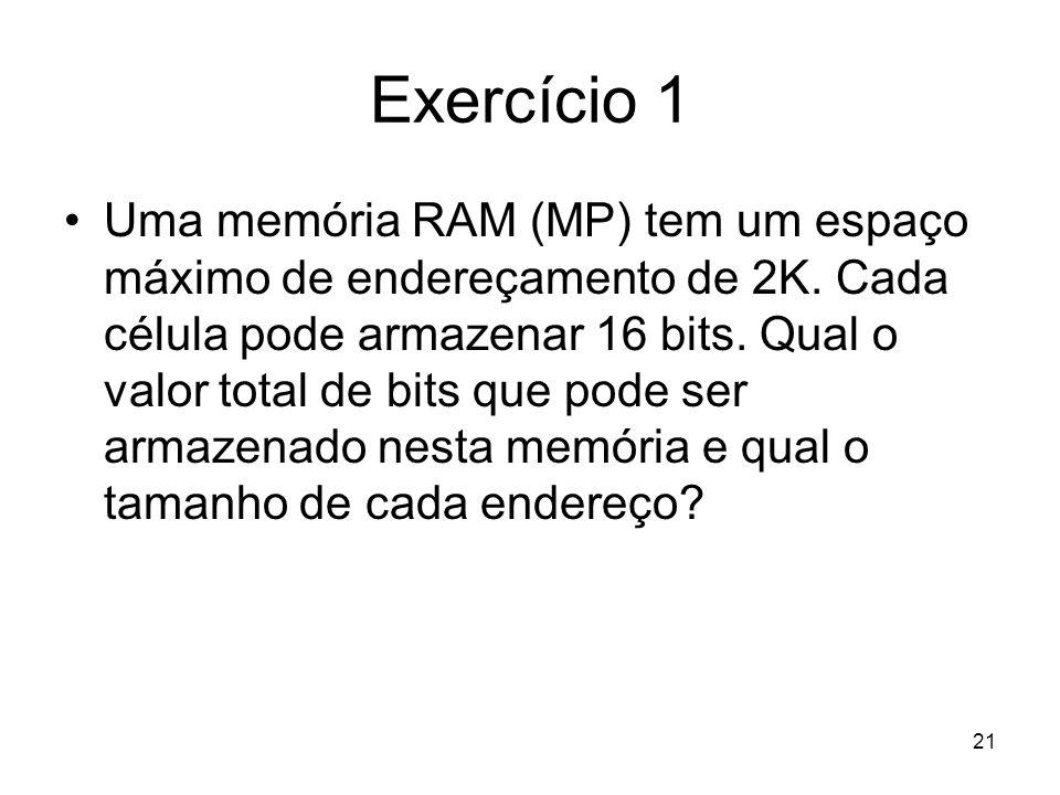 Exercício 1 Uma memória RAM (MP) tem um espaço máximo de endereçamento de 2K. Cada célula pode armazenar 16 bits. Qual o valor total de bits que pode