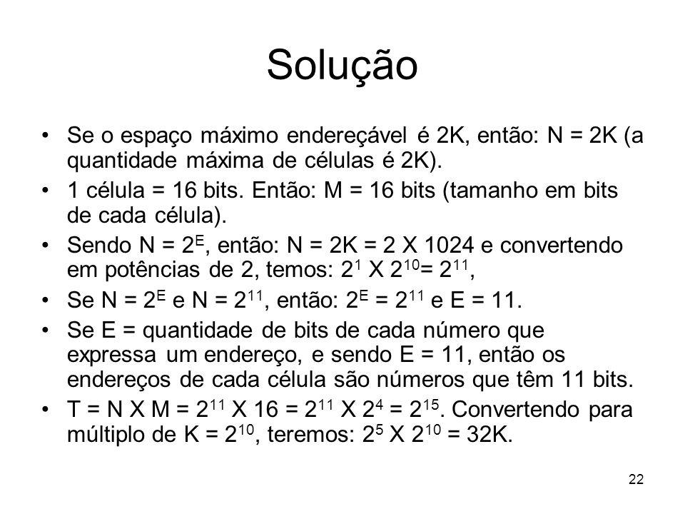 Solução Se o espaço máximo endereçável é 2K, então: N = 2K (a quantidade máxima de células é 2K). 1 célula = 16 bits. Então: M = 16 bits (tamanho em b