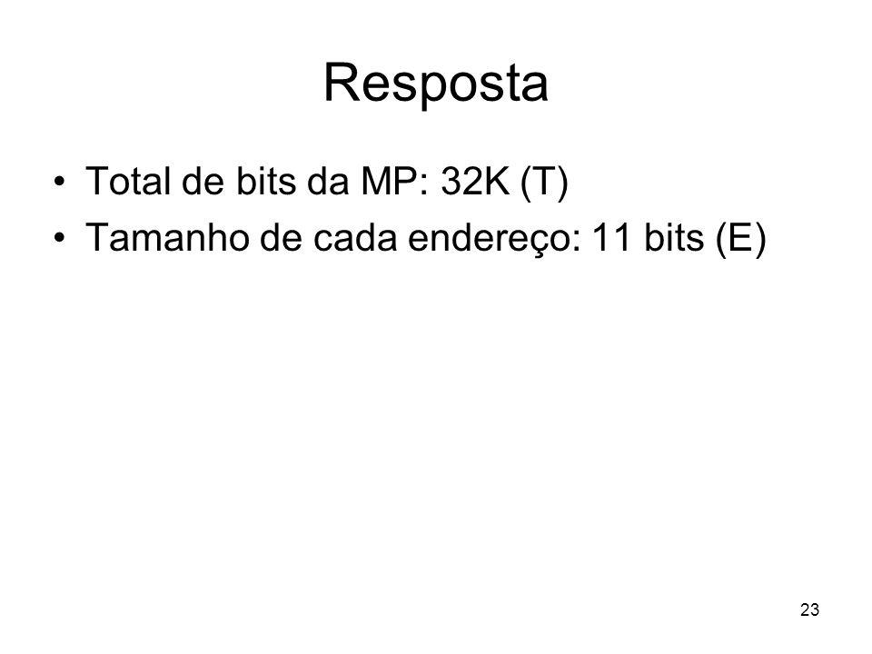 Resposta Total de bits da MP: 32K (T) Tamanho de cada endereço: 11 bits (E) 23
