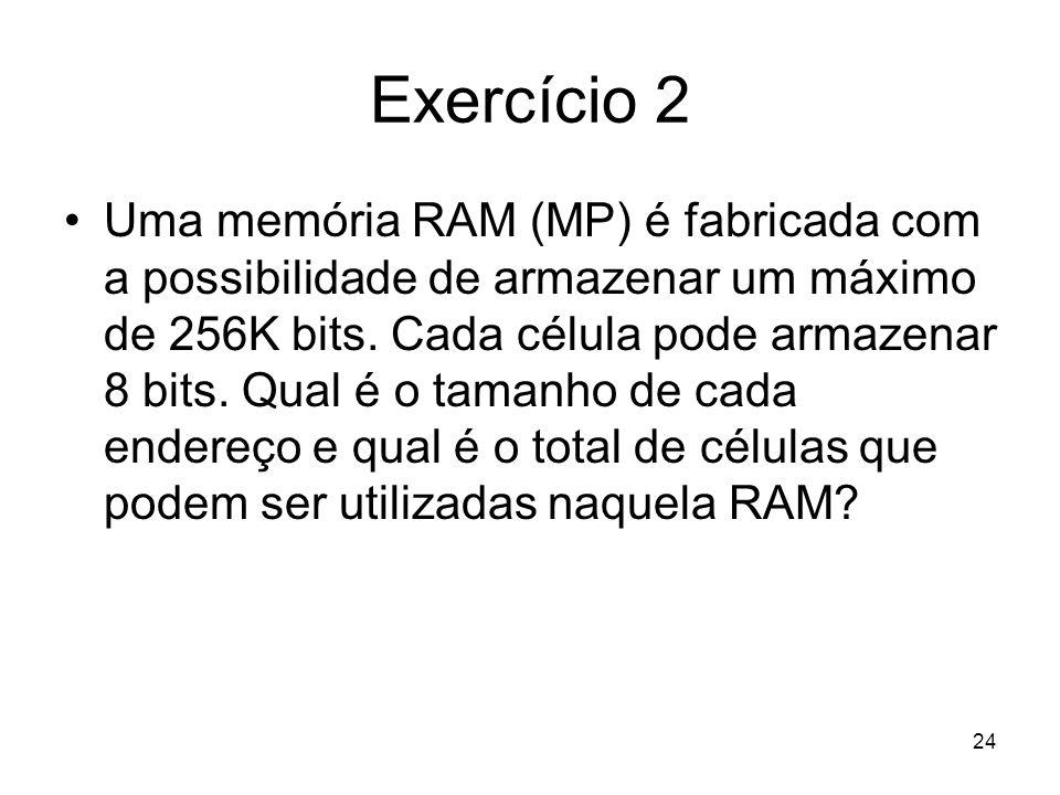 Exercício 2 Uma memória RAM (MP) é fabricada com a possibilidade de armazenar um máximo de 256K bits. Cada célula pode armazenar 8 bits. Qual é o tama