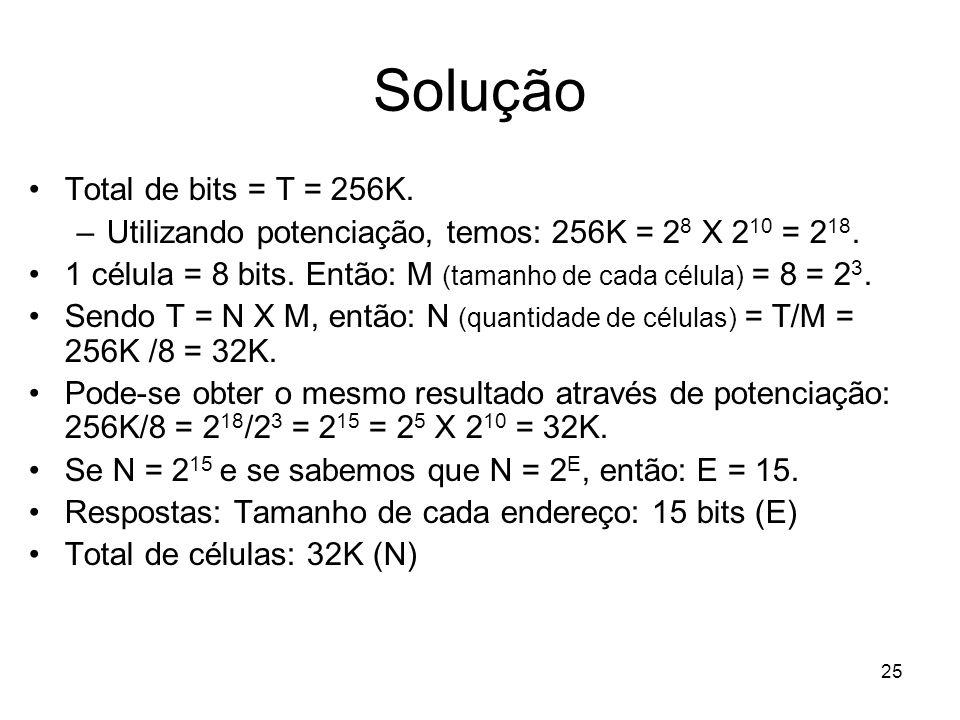 Solução Total de bits = T = 256K. –Utilizando potenciação, temos: 256K = 2 8 X 2 10 = 2 18. 1 célula = 8 bits. Então: M (tamanho de cada célula) = 8 =