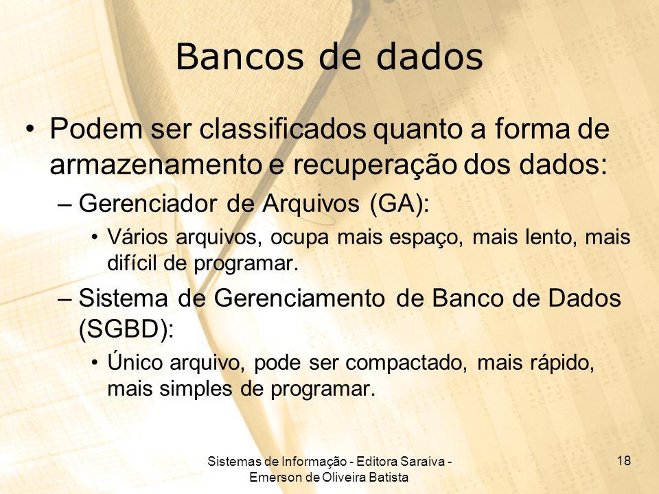 Sistemas de Informação - Editora Saraiva - Emerson de Oliveira Batista 18 Bancos de dados Podem ser classificados quanto a forma de armazenamento e re